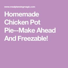 Homemade Chicken Pot Pie--Make Ahead And Freezable!