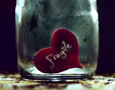 Fragile heart...too big, loves too much, exposed to the elements (usually on her sleeve), very tender and easily broken.