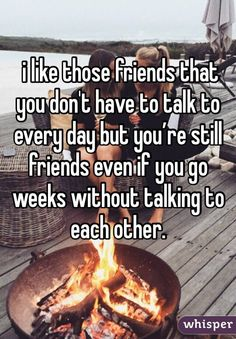 i like those friends that you don't have to talk to every day but you're still friends even if you go weeks without talking to each other.
