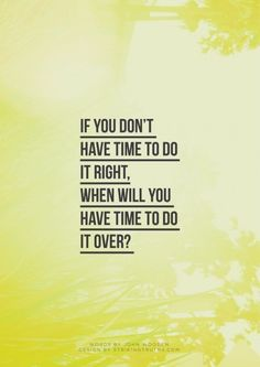 If you don't have time to do it right, when will you have time to do it over