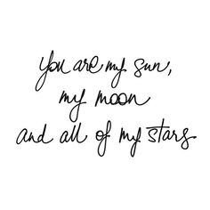 You are my sun, my moon & all of my stars