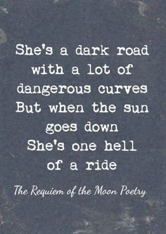 """""""She's a dark road with dangerous curves. But when the sun goes down she's one hell of a ride."""" <3 Yep so you, now go to bed!!! Lol...Gn oxox"""