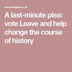 A last-minute plea: vote Leave and help change the course of history Vote Leave, Last Minute, Change, History, Historia