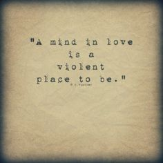 A mind in love is a violent place to be.                                                                                                                                                     More