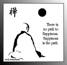 There is no path to happiness. Happiness is the path