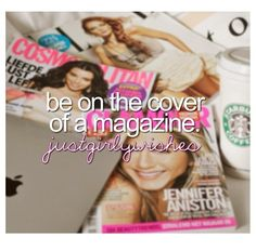 be on the cover of a magazine~probably wont happen, but i can dream!