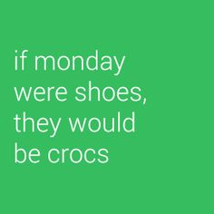 If monday were shoes, they would be Crocs via Flair.be (www.flair.be/onthego)