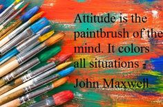 """Attitude is the paintbrush of the mind. It colors all situations"" -John C. Maxwell ... ""If you don't like something, change it. If you can't change it, change your attitude."" -Maya Angelou ... paint/palette"