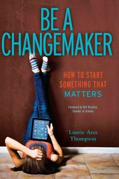 Be a Changemaker: How to Start Something That Matters by Laurie Ann Thompson - Empower yourself in today's highly connected, socially conscious world as you learn how to wield your passions, digital tools, and the principles of social entrepreneurship to affect real change in your schools, communities, and beyond.