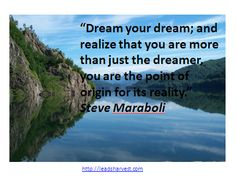 """""""Dream your dream; and realize that you are more than just the dreamer, you are the point of origin for its reality."""" Steve Maraboli"""