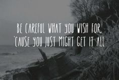 Be careful what you wish for, 'cause you just might get it all. #Daughtry, quote from Facebook