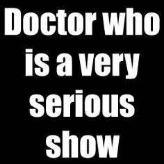 Doctor Who is a very serious show.