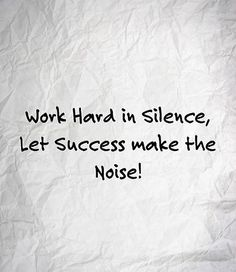 Work hard in silence, let success make the noise!