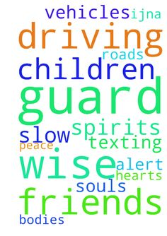 God, guard my children & friends driving. To be wise, - God, guard my children amp; friends driving. To be wise, alert amp; slow down. NO texting. Guard hearts, souls, bodies, spirits amp; vehicles of us on the roads. Thank You amp; for peace, IJNA Posted at: https://prayerrequest.com/t/Lef #pray #prayer #request #prayerrequest