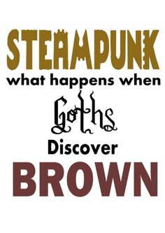 I love this saying. Need to find an interesting place to use it. But not a shirt, too boring :) Maybe a Steampunk coffee mug?? Or shopping bag??