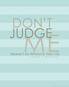 """Don't judge me because I sin differently than you."" -President Dieter F. Uchtdorf"