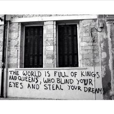 the world is full of king & queens, who blind your eyes & steal your dreams.