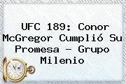 http://tecnoautos.com/wp-content/uploads/imagenes/tendencias/thumbs/ufc-189-conor-mcgregor-cumplio-su-promesa-grupo-milenio.jpg UFC. UFC 189: Conor McGregor cumplió su promesa - Grupo Milenio, Enlaces, Imágenes, Videos y Tweets - http://tecnoautos.com/actualidad/ufc-ufc-189-conor-mcgregor-cumplio-su-promesa-grupo-milenio/