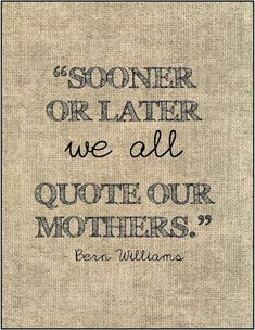 """Sooner or later we all quote our mothers."" Bern Williams - Mother's Day quote."