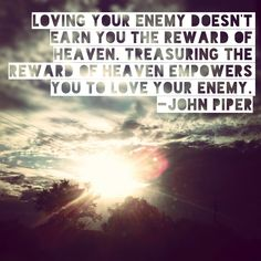 "hellohandyheart.com Loving your enemy doesn't earn you the reward of heaven. Treasuring the reward of heaven empowers you to love your enemy.  -John Piper What's your idea of ""treasuring heaven""?"