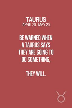 "Taurus | Taurus Quotes | Taurus Zodiac Signs: ""Be warned when a Taurus says they are going to do something, they will""."