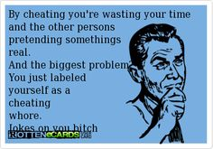By cheating you're wasting your time and the other persons   pretending somethings   real.   And the biggest problem?  You just labeled   yourself as a   cheating   whore.   Jokes on you bitch