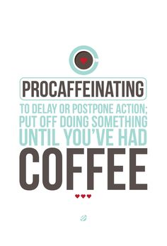 Procaffeinating: To delay or postpone action; put off doing something until you've had coffee. I am a supreme procaffeinator!