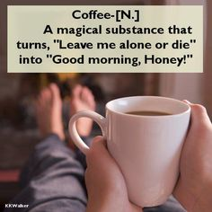 Only mine would be 'good morning Puppies'.  Lol The dogs know I hit the coffee pot before I hit the back door.