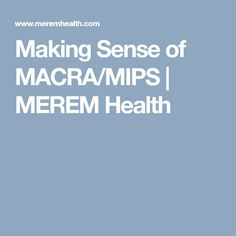 Making Sense of MACRA/MIPS | MEREM Health