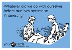 Whatever did we do with ourselves before our lives became so Pinteresting?