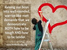 I love all the talk about teaching our boys to warriors, but I think the tender side gets lost too many times...This post talks about the importance of teaching boys to be tough AND tender!