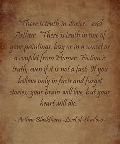 """""""There is truth in stories,"""" said Arthur. """"There is truth in one of your paintings, boy or in a sunset or a couplet from Homer. Fiction is truth, even if it is not a fact. If you believe only in facts and forget stories, your brain will live, but your heart will die."""""""
