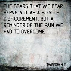 I have a lot of scars...but every single one of them stand for something.