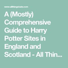 A (Mostly) Comprehensive Guide to Harry Potter Sites in England and Scotland - All Things Kate