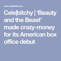 Cele|bitchy | 'Beauty and the Beast' made crazy-money for its American box office debut
