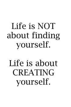 """""""Life is not about finding yourself; life is about creating yourself."""""""