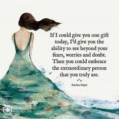 IfI Could Give You One Gift Today I'd Give You the Ability to See Beyond Your Fears Worries and Doubt Then You Could Embrace the Extraordinary Person That You Truly Are Katrina Mayer My Wish for You Today Positive Thoughts, Positive Quotes, Sober Quotes, Wisdom Quotes, Life Quotes, Qoutes, Spiritual Quotes, Woman Quotes, Quotes Quotes