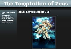 The Temptation of Zeus Zeus took an endless series of lovers among the goddess, nymphs and women of the world, and in this Storybook you get to hear their side of the story, learning from Hera, Metis, Sinope and Alcmena just what it means to be the beloved of Zeus. LINK: https://sites.google.com/site/thetemptationofzeus/