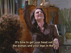 It's time to get your head out of the dumps and your legs in the air! Sarcastic Quotes, Funny Quotes, Karen Walker Quotes, Will Truman, Anastasia Beaverhausen, Comment Memes, Girlfriend Humor, Lights Camera Action, Will And Grace