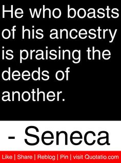 He who boasts of his ancestry is praising the deeds of another. - Seneca #quotes #quotations