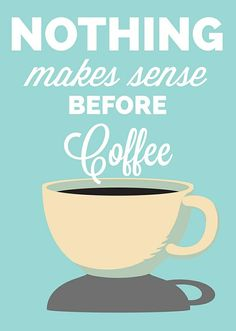 Nothing makes sense before coffee // No, nothing really.