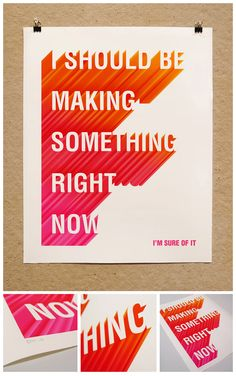 'I Should Be Making Something Right Now' - bold, colourful use of type, and also a very relevant statement/thought!