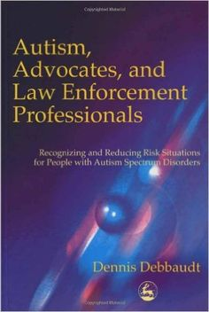 Amazon.com: Autism, Advocates, and Law Enforcement Professionals: Recognizing and Reducing Risk Situations for People with Autism Spectrum Disorders eBook: Dennis Debbaudt: Kindle Store