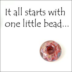 A nice saying from a glass artist -  http://glassbypatrice.blogspot.com/2011/03/sunday-show-off-big-holed-beads.html