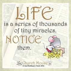 ☆☆☆ Life is a series of thousands of tiny miracles Notice them. Amen...Little Church Mouse. 14 March 2016 ☆☆☆
