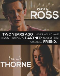 Every Ross has it's Thorne- it is actually supposed to be its, but oh well, I'm a member of the grammar police.