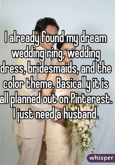 """I already found my dream wedding ring, wedding dress, bridesmaids, and the color theme. Basically it is all planned out on Pinterest. I just need a husband."""
