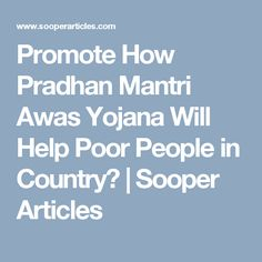 Promote How Pradhan Mantri Awas Yojana Will Help Poor People in Country? | Sooper Articles