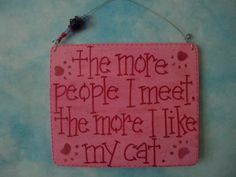 the more people i meet the more i like my cat  sign in by gotmojo, $7.95