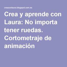 Crea y aprende con Laura: No importa tener ruedas. Cortometraje de animación